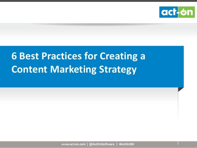 6 Best Practices for Creating a Content Marketing Strategy  www.act-on.com   @ActOnSoftware   #ActOnSW
