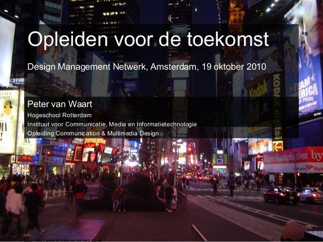 Opleiden voor de toekomst Design Management Netwerk, Amsterdam, 19 oktober 2010 Peter van Waart Hogeschool Rotterdam Insti...