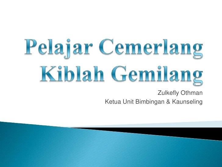 PelajarCemerlangKiblah Gemilang<br />Zulkefly Othman<br />Ketua Unit Bimbingan & Kaunseling<br />