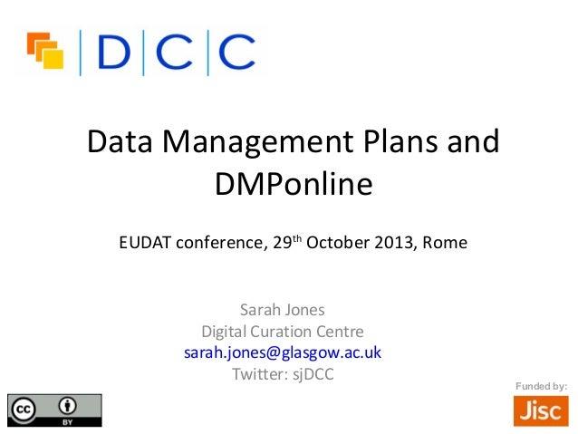 Data Management Plans and DMPonline EUDAT conference, 29th October 2013, Rome Sarah Jones Digital Curation Centre sarah.jo...