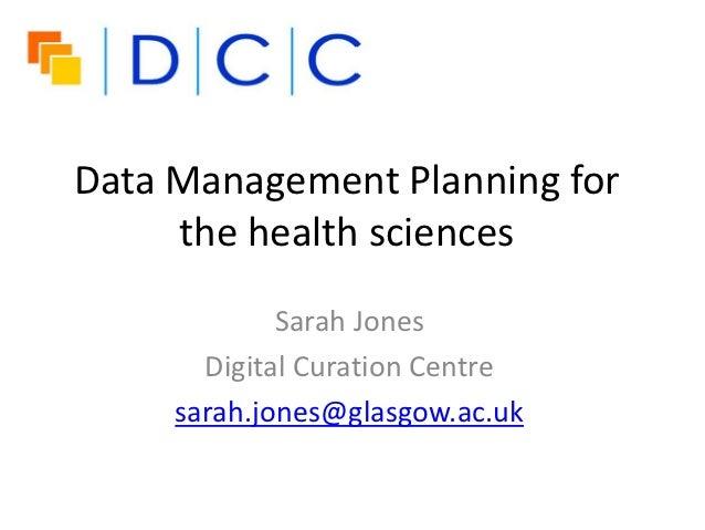 Data Management Planning for     the health sciences             Sarah Jones       Digital Curation Centre     sarah.jones...
