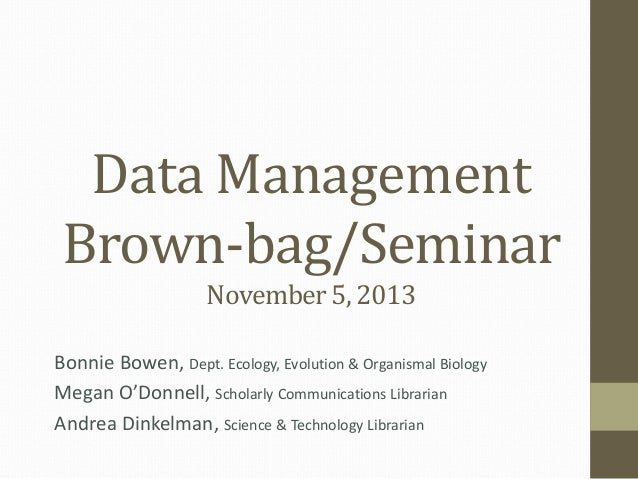 Data Management Brown-bag/Seminar November 5, 2013 Bonnie Bowen, Dept. Ecology, Evolution & Organismal Biology Megan O'Don...