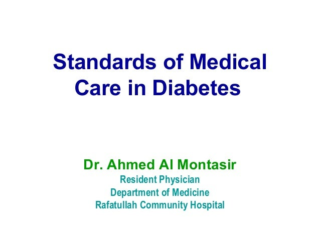 Standards of Medical Care in Diabetes Dr. Ahmed Al Montasir Resident Physician Department of Medicine Rafatullah Community...