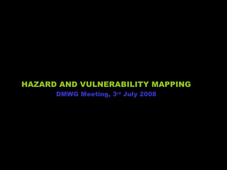 HAZARD AND VULNERABILITY MAPPING DMWG Meeting, 3 rd  July 2008