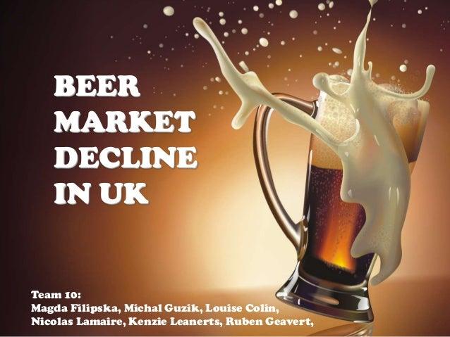 BEER MARKET DECLINE IN UK Team 10: Magda Filipska, Michal Guzik, Louise Colin, Nicolas Lamaire, Kenzie Leanerts, Ruben Gea...