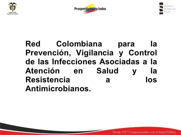 Red Colombiana para la Prevención, Vigilancia y Control de las Infecciones Asociadas a la Atención en Salud y la Resistenc...