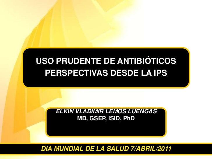 ELKIN VLADIMIR LEMOS LUENGAS <br />MD, GSEP, ISID, PhD<br />USO PRUDENTE DE ANTIBIÓTICOS <br />PERSPECTIVAS DESDE LA IPS <...