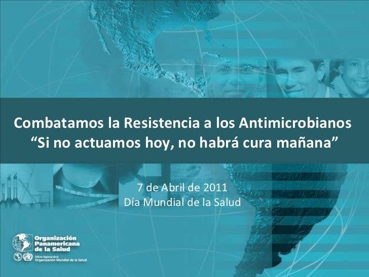 """Combatamos la Resistencia a los Antimicrobianos   """" Si no actuamos hoy, no habrá cura mañana"""" 7 de Abril de 2011 Día Mundi..."""