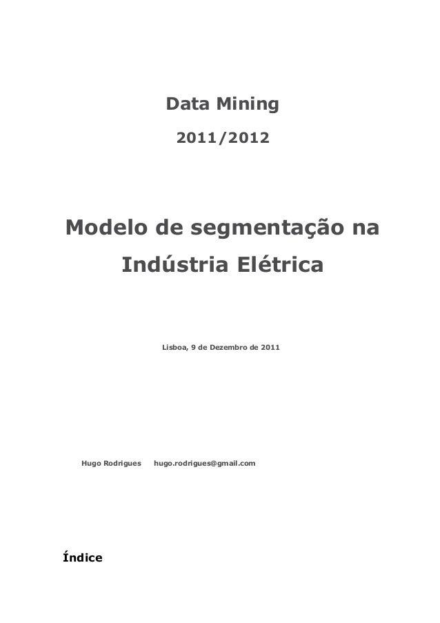 Data Mining 2011/2012 Modelo de segmentação na Indústria Elétrica Índice Lisboa, 9 de Dezembro de 2011 Hugo Rodrigues hugo...