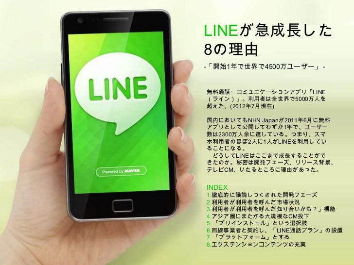LINEが急成長した8の理由-「開始1年で世界で4500万ユーザー」 -無料通話・コミュニケーションアプリ「LINE(ライン)」。利用者は全世界で5000万人を超えた。(2012年7月現在)国内においてもNHN Japanが2011年6月に無料...