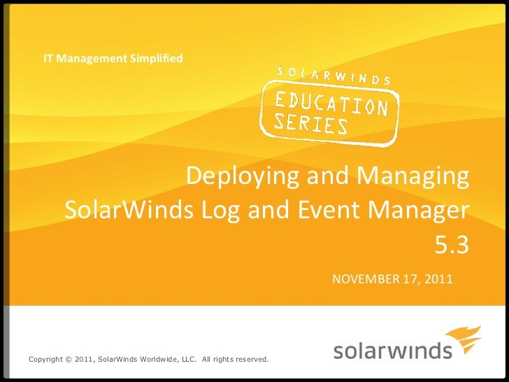 Deploying and Managing SolarWinds Log and Event Manager 5.3 NOVEMBER 17, 2011 IT Management Simplified Copyright © 2011, S...