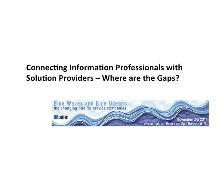 Connec&ng	  Informa&on	  Professionals	  with	  Solu&on	  Providers	  –	  Where	  are	  the	  Gaps?