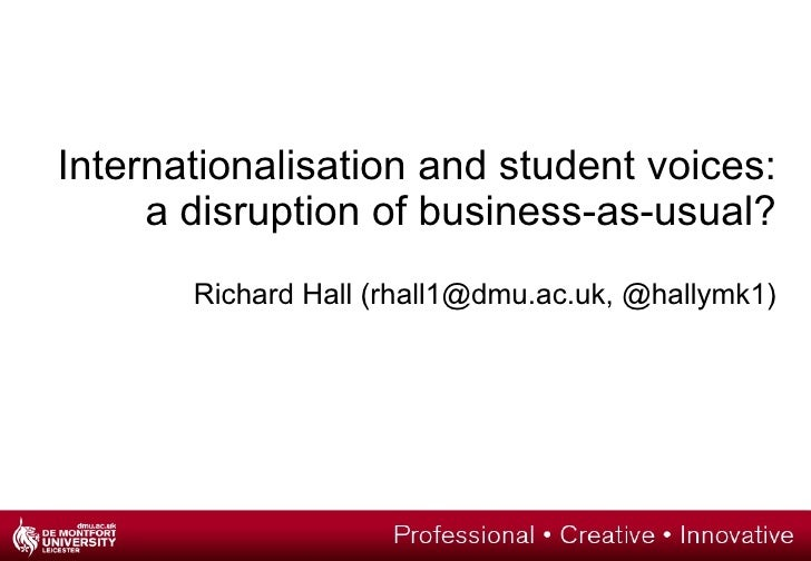 Internationalisation and student voices:     a disruption of business-as-usual?       Richard Hall (rhall1@dmu.ac.uk, @hal...
