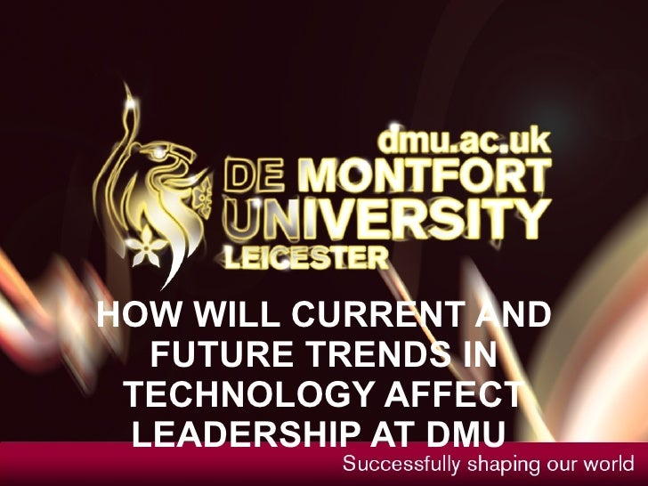 HOW MIGHT CURRENT AND FUTURE TRENDS IN TECHNOLOGY AFFECT LEADERSHIP AT DMU
