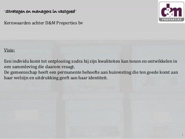 """""""Strategen en managers in vastgoed""""  Kernwaarden achter D&M Properties bv  Visie: Een individu komt tot ontplooiing zodra ..."""