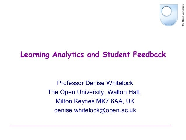 Learning Analytics and Student FeedbackProfessor Denise WhitelockThe Open University, Walton Hall,Milton Keynes MK7 6AA, U...