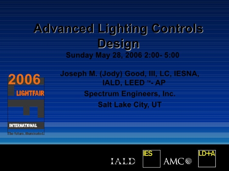 Advanced Lighting Controls            Design        Sunday May 28, 2006 2:00- 5:00       Joseph M. (Jody) Good, III, LC, I...