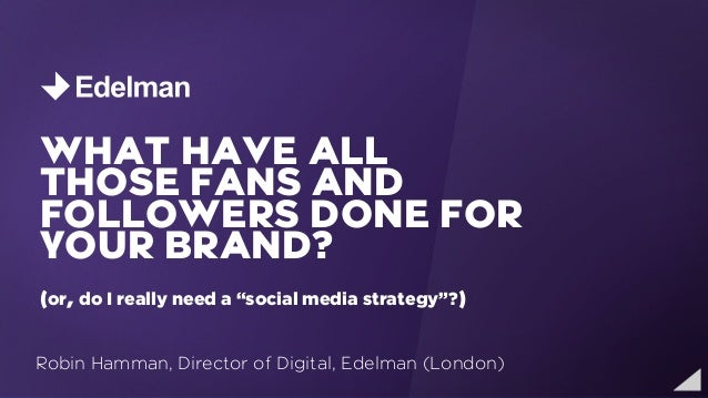 "WHAT HAVE ALL    THOSE FANS AND    FOLLOWERS DONE FOR    YOUR BRAND?    (or, do I really need a ""social media strategy""?) ..."