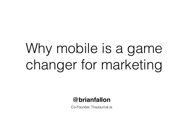 Why mobile is a game changer for marketing @brianfallon Co-Founder, TheJournal.ie