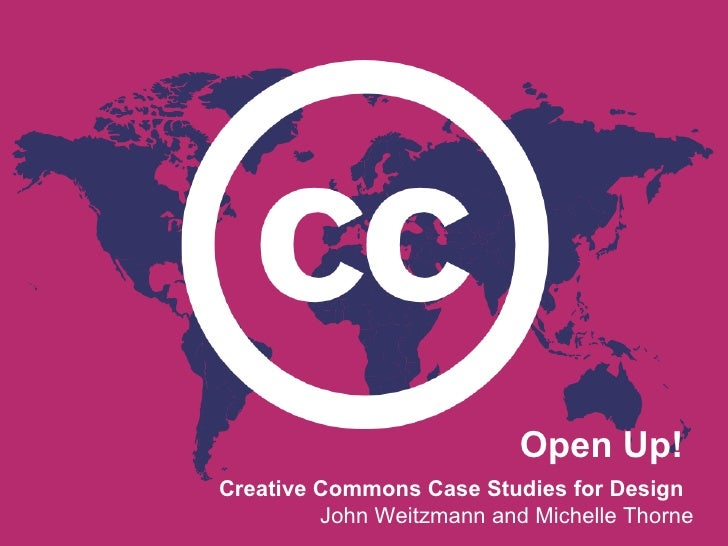 Open Up! Creative Commons Case Studies for Design          John Weitzmann and Michelle Thorne