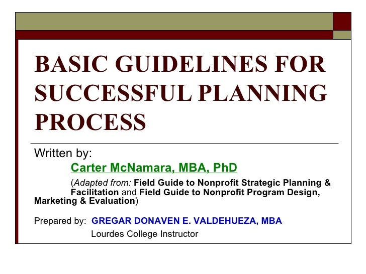 BASIC GUIDELINES FOR SUCCESSFUL PLANNING PROCESS Written by: Carter McNamara, MBA, PhD ( Adapted from:   Field Guide to No...