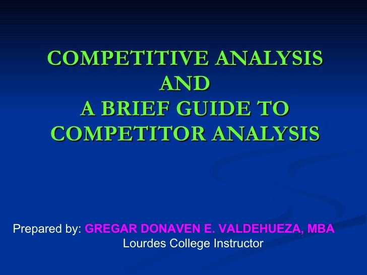COMPETITIVE ANALYSIS AND A BRIEF GUIDE TO COMPETITOR ANALYSIS Prepared by:  GREGAR DONAVEN E. VALDEHUEZA, MBA Lourdes Coll...