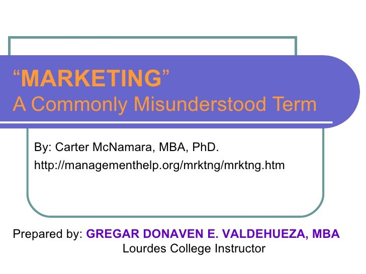 """ MARKETING "" A Commonly Misunderstood Term By: Carter McNamara, MBA, PhD. http://managementhelp.org/mrktng/mrktng.htm Pre..."