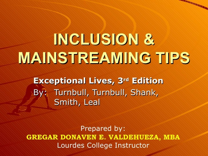 INCLUSION & MAINSTREAMING TIPS Exceptional Lives, 3 rd  Edition By:  Turnbull, Turnbull, Shank,  Smith, Leal Prepared by: ...