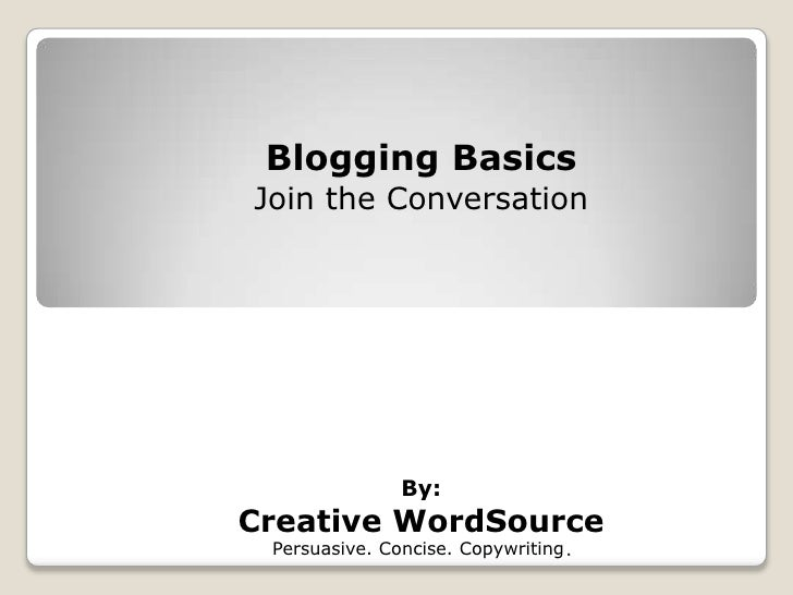 Blogging Basics Join the Conversation                    By: Creative WordSource  Persuasive. Concise. Copywriting .