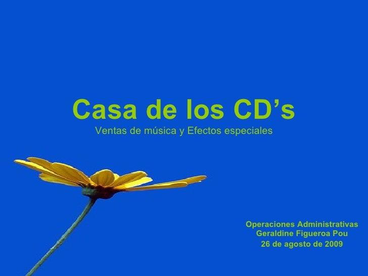 Casa de los CD's Ventas de música y Efectos especiales Operaciones Administrativas Geraldine Figueroa Pou 26 de agosto de ...