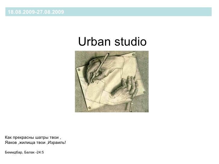 18.08.2009-27.08.2009 Urban studio   Как прекрасн ы шатры твои , Яаков ,жилища твои ,Израиль! Бемидбар, Балак -24:5