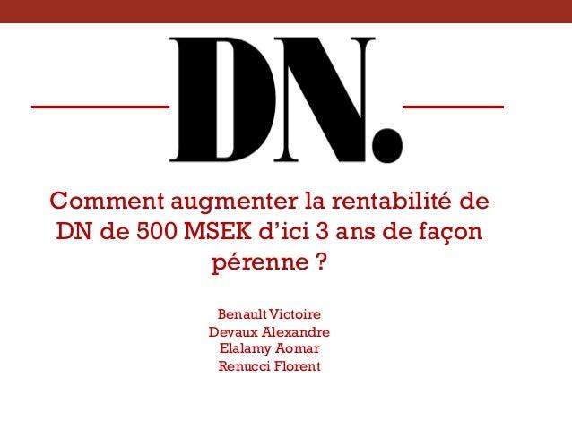 Comment augmenter la rentabilité de DN de 500 MSEK d'ici 3 ans de façon pérenne ? Benault Victoire Devaux Alexandre Elalam...