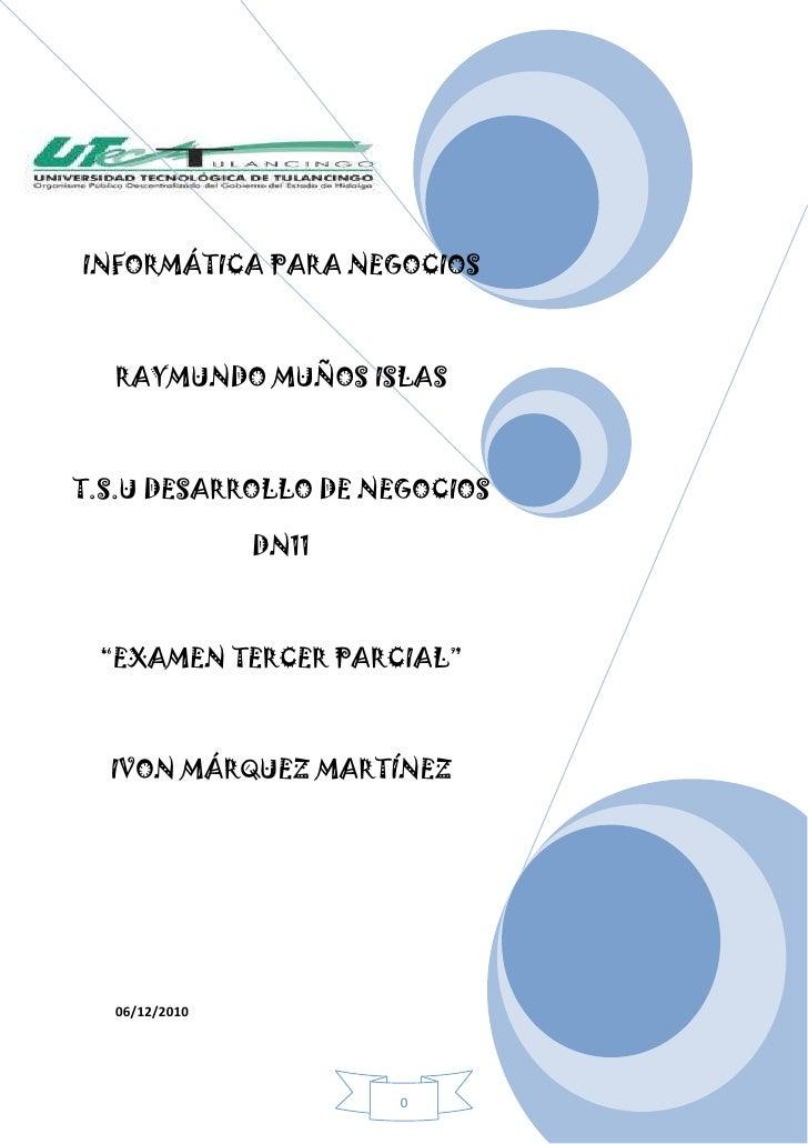 """06/12/2010INFORMÁTICA PARA NEGOCIOSRAYMUNDO MUÑOS ISLAS T.S.U DESARROLLO DE NEGOCIOS DN11""""EXAMEN TERCER PARCIAL""""IVON MÁRQU..."""