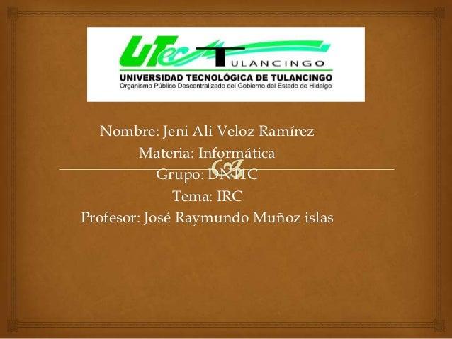Nombre: Jeni Ali Veloz Ramírez         Materia: Informática            Grupo: DN11C              Tema: IRCProfesor: José R...