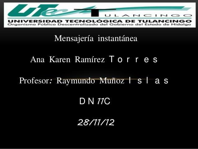 Mensajería instantánea  Ana Karen Ramírez T o r r e sProfesor: Raymundo Muñoz I s l a s              D N 11C              ...