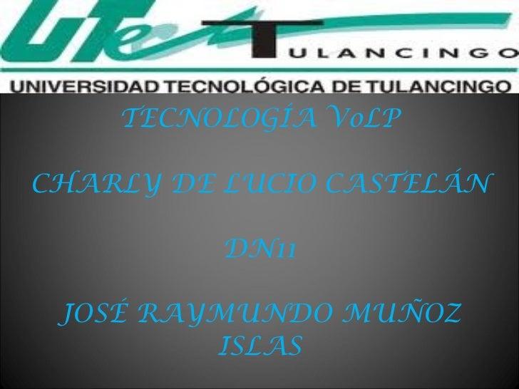 TECNOLOGÍA VoLP CHARLY DE LUCIO CASTELÁN DN11 JOSÉ RAYMUNDO MUÑOZ ISLAS
