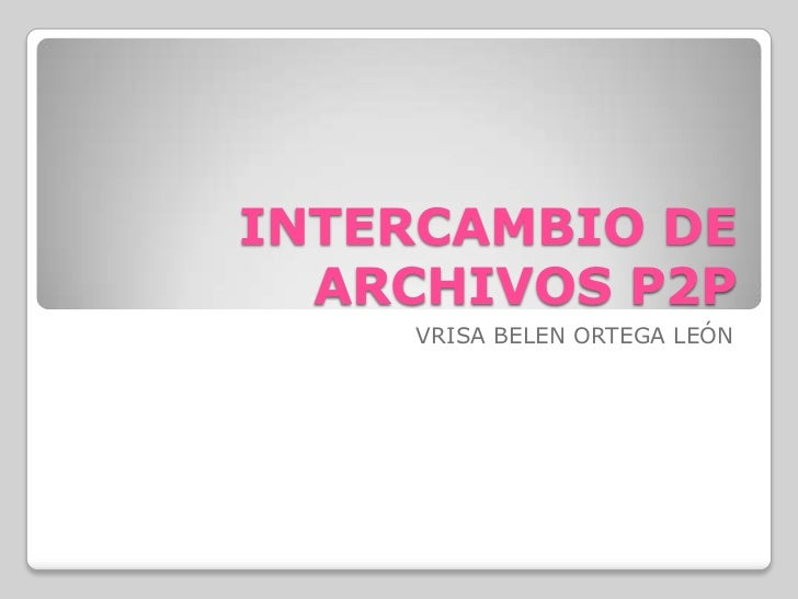 INTERCAMBIO DE ARCHIVOS P2P<br />VRISA BELEN ORTEGA LEÓN<br />