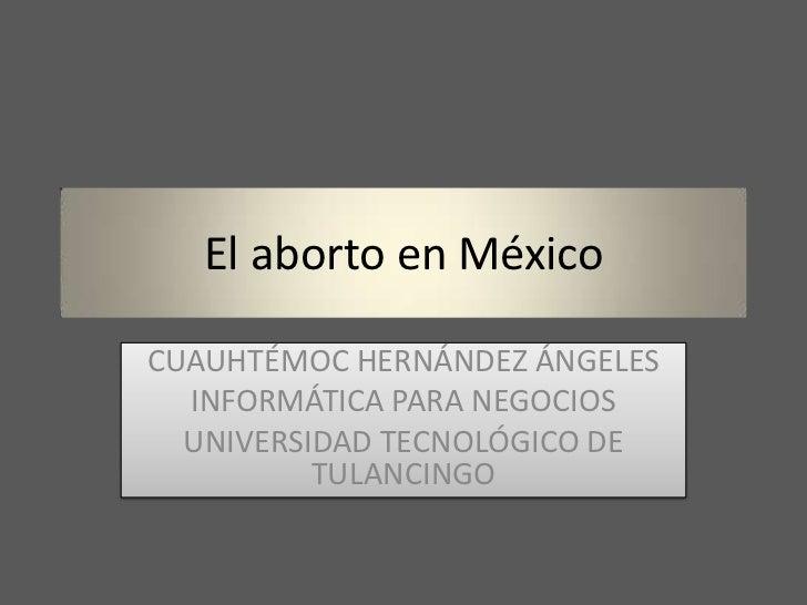 El aborto en MéxicoCUAUHTÉMOC HERNÁNDEZ ÁNGELES  INFORMÁTICA PARA NEGOCIOS  UNIVERSIDAD TECNOLÓGICO DE          TULANCINGO
