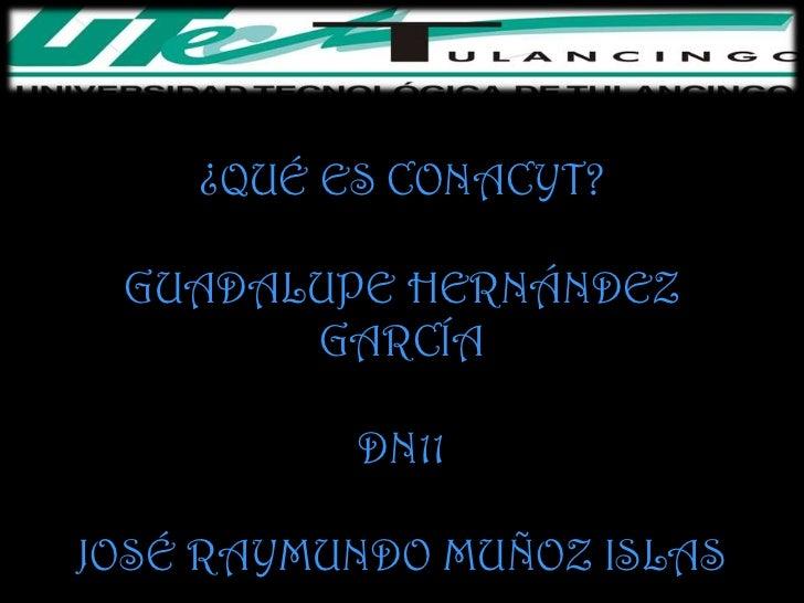 ¿QUÉ ES CONACYT? GUADALUPE HERNÁNDEZ       GARCÍA          DN11JOSÉ RAYMUNDO MUÑOZ ISLAS