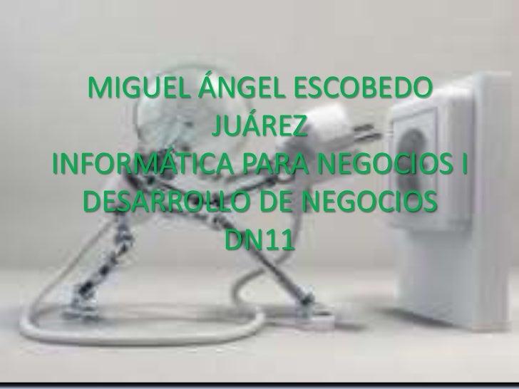MIGUEL ÁNGEL ESCOBEDO          JUÁREZINFORMÁTICA PARA NEGOCIOS I  DESARROLLO DE NEGOCIOS           DN11