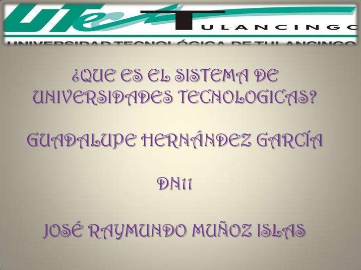 ¿QUE ES EL SISTEMA DEUNIVERSIDADES TECNOLOGICAS?GUADALUPE HERNÁNDEZ GARCÍA           DN11 JOSÉ RAYMUNDO MUÑOZ ISLAS