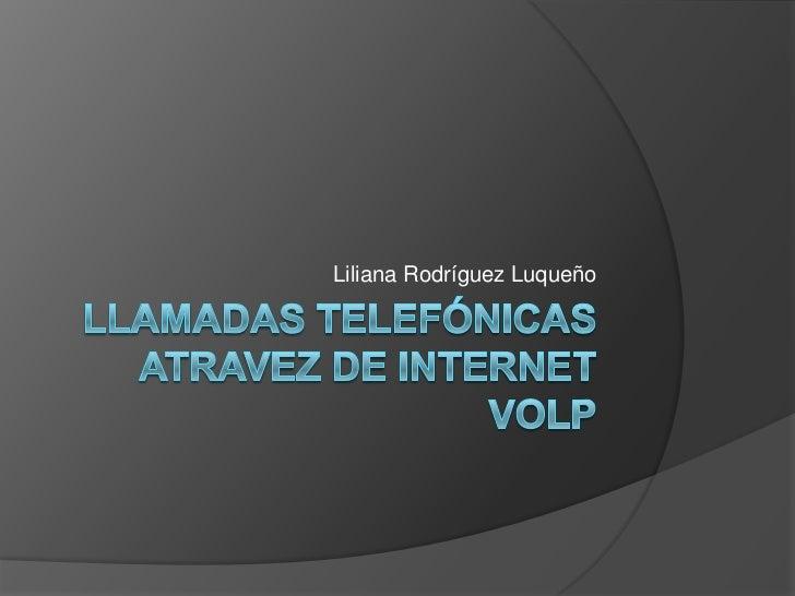 Llamadas telefónicas atravez de internet VolP<br />Liliana Rodríguez Luqueño<br />