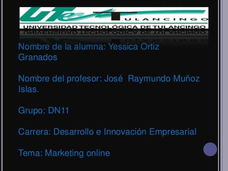 Nombre de la alumna: Yessica OrtizGranadosNombre del profesor: José Raymundo MuñozIslas.Grupo: DN11Carrera: Desarrollo e I...
