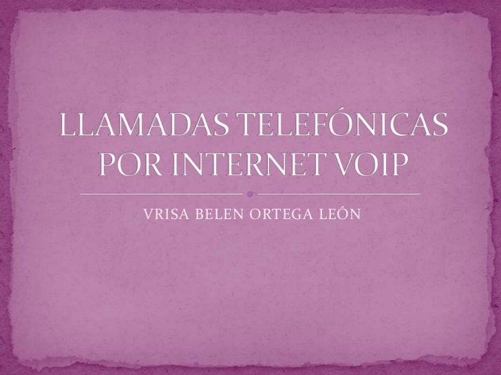VRISA BELEN ORTEGA LEÓN<br />LLAMADAS TELEFÓNICAS POR INTERNET VOIP<br />
