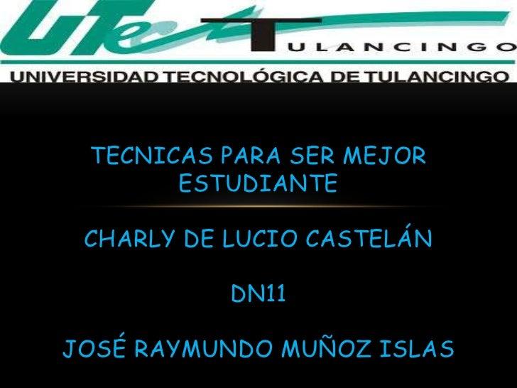 TECNICAS PARA SER MEJOR       ESTUDIANTE CHARLY DE LUCIO CASTELÁN           DN11JOSÉ RAYMUNDO MUÑOZ ISLAS