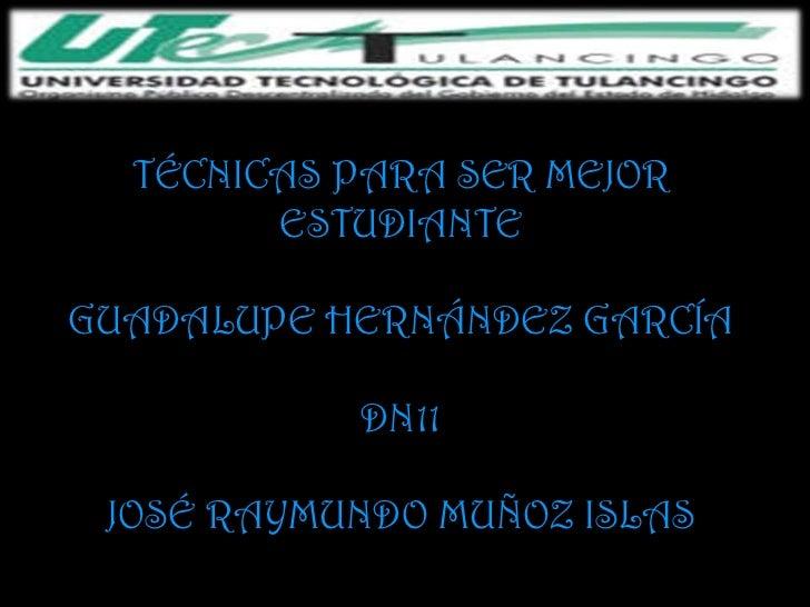 TÉCNICAS PARA SER MEJOR        ESTUDIANTEGUADALUPE HERNÁNDEZ GARCÍA           DN11 JOSÉ RAYMUNDO MUÑOZ ISLAS