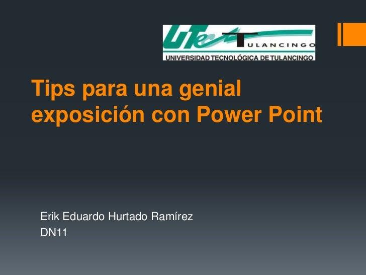 Tips para una genial exposición con Power Point<br />Erik Eduardo Hurtado Ramírez<br />DN11 <br />