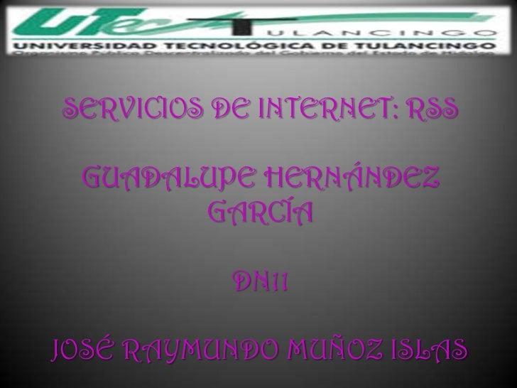 SERVICIOS DE INTERNET: RSS GUADALUPE HERNÁNDEZ       GARCÍA           DN11JOSÉ RAYMUNDO MUÑOZ ISLAS