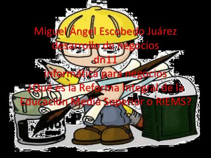 Miguel Ángel Escobedo Juárez      desarrollo de negocios               dn11    informática para negocios ¿Qué es la Reform...