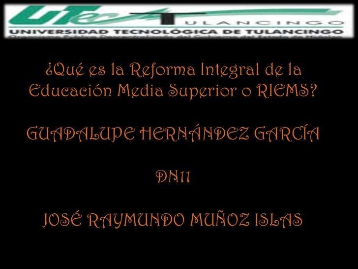 ¿Qué es la Reforma Integral de laEducación Media Superior o RIEMS?GUADALUPE HERNÁNDEZ GARCÍA              DN11 JOSÉ RAYMUN...